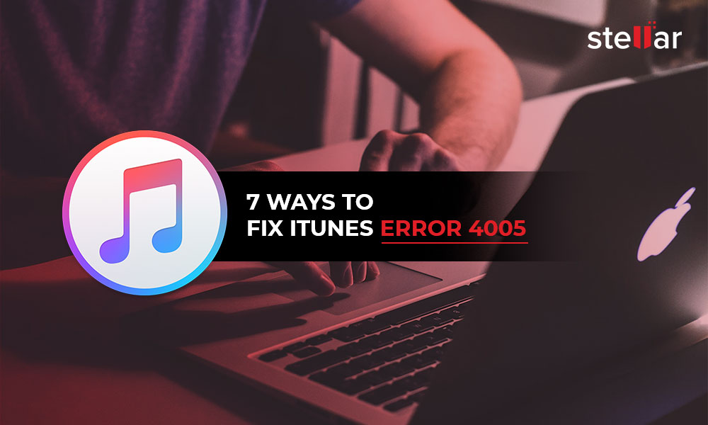 7 Ways to Fix iTunes Error 4005 - Stellar Data Recovery